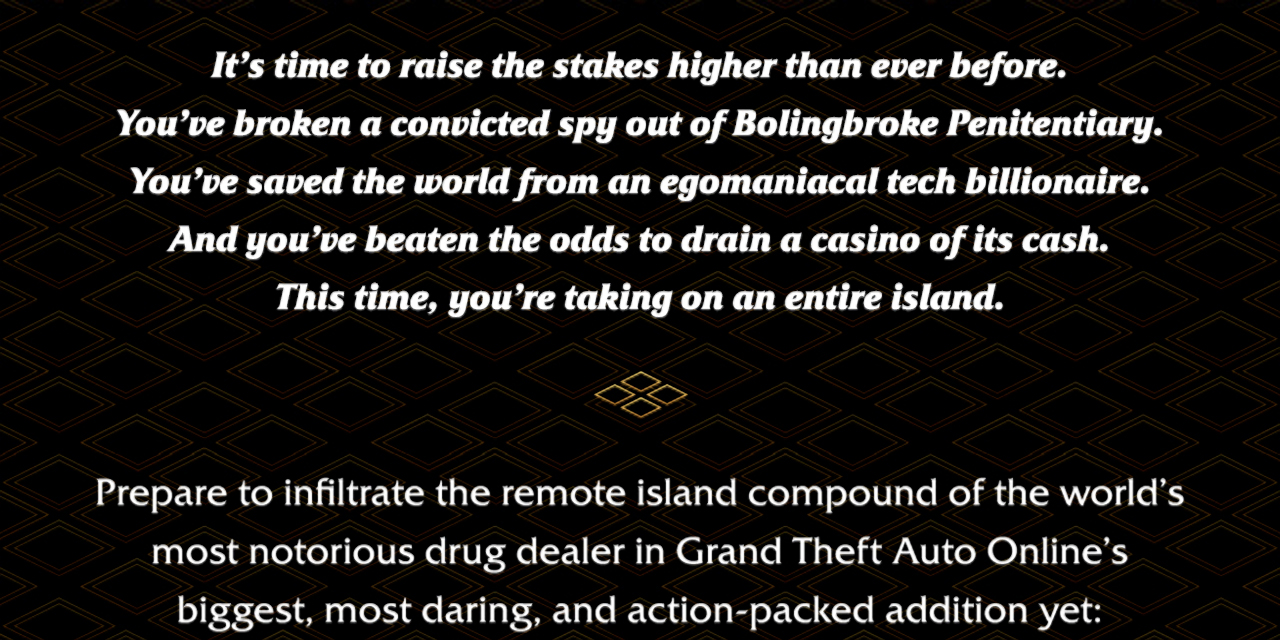 It's time to raise the stakes higher than ever before. You've broken a convicted spy out of Bolingbroke Penitentiary. You've saved the world from an egomaniacal tech billionaire. And you've beaten the odds to drain a casino of its cash. This time, you're taking on an entire island. Prepare to infiltrate the remote island compound of the world's most notorious drug dealer in Grand Theft Auto Online's biggest, most daring, and action-packed addition yet: The Cayo Perico Heist.